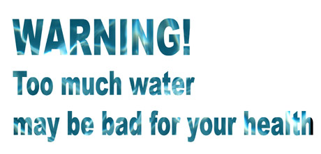 WARNING: Too much water may be bad for your health
